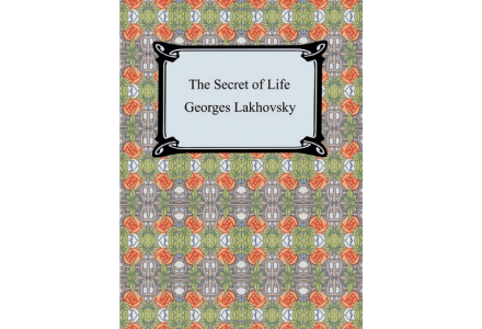 The Secret of life - Georges Lakhovsky and Mark Clement